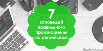 7 заповедей правильного произношения на английском