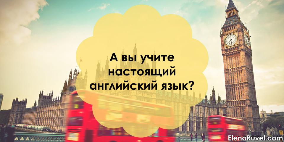 А вы учите настоящий английский язык?