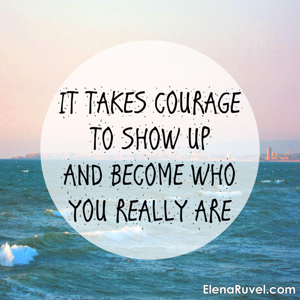 It takes courage to show up and become who you really are.